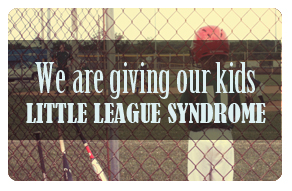 We are giving our kids little league syndrome