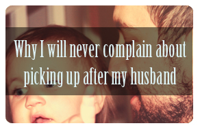 Why I will never complain about picking up after my husband